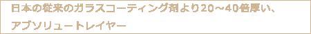 日本の従来のガラスコーティング剤より20~40倍厚い、アブソリュートレイヤー